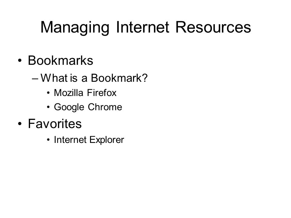 Managing Internet Resources Bookmarks –What is a Bookmark? Mozilla Firefox Google Chrome Favorites Internet Explorer