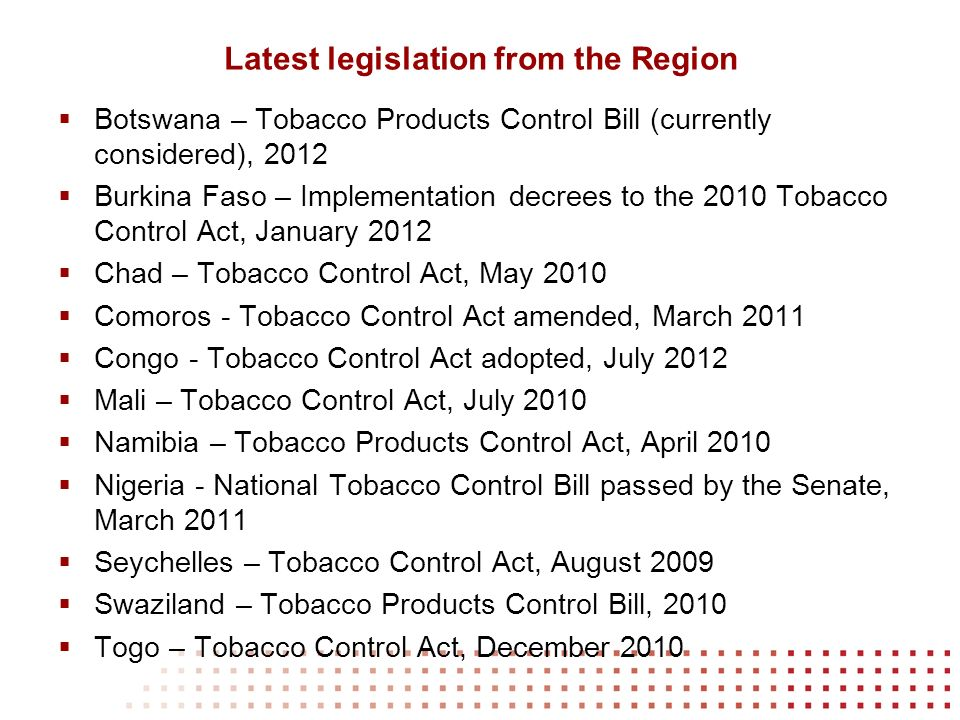 Latest legislation from the Region Botswana – Tobacco Products Control Bill (currently considered), 2012 Burkina Faso – Implementation decrees to the 2010 Tobacco Control Act, January 2012 Chad – Tobacco Control Act, May 2010 Comoros - Tobacco Control Act amended, March 2011 Congo - Tobacco Control Act adopted, July 2012 Mali – Tobacco Control Act, July 2010 Namibia – Tobacco Products Control Act, April 2010 Nigeria - National Tobacco Control Bill passed by the Senate, March 2011 Seychelles – Tobacco Control Act, August 2009 Swaziland – Tobacco Products Control Bill, 2010 Togo – Tobacco Control Act, December 2010
