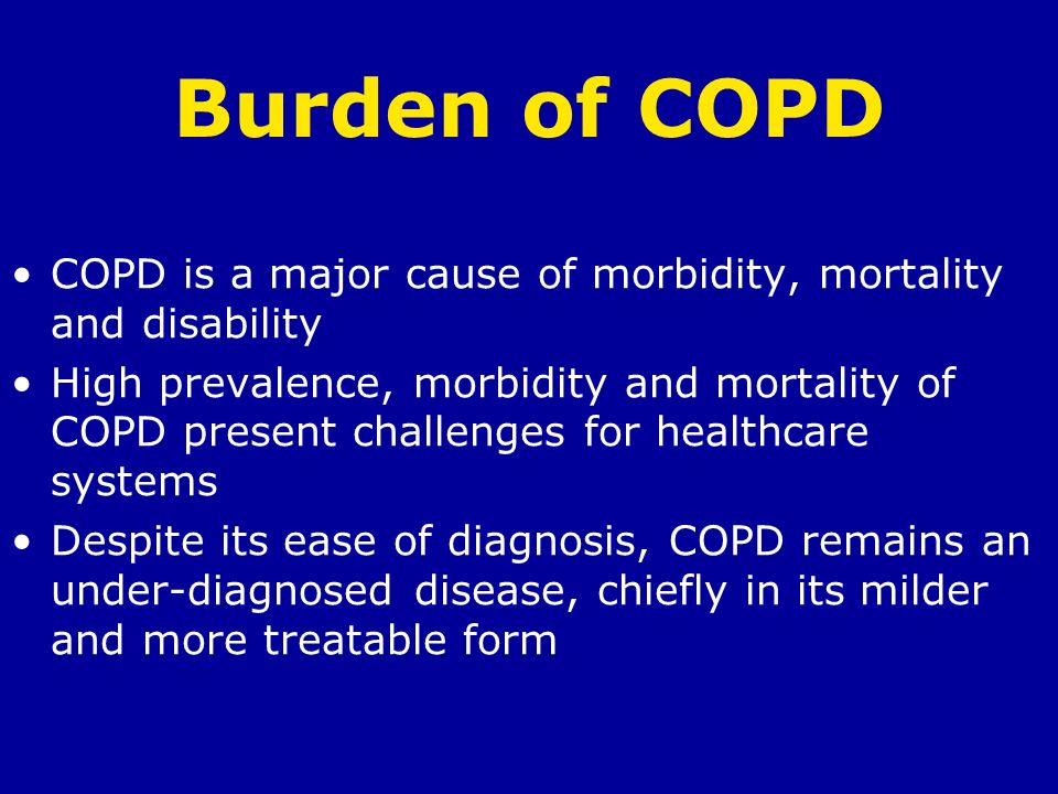 Burden of COPD COPD is a major cause of morbidity, mortality and disability High prevalence, morbidity and mortality of COPD present challenges for he