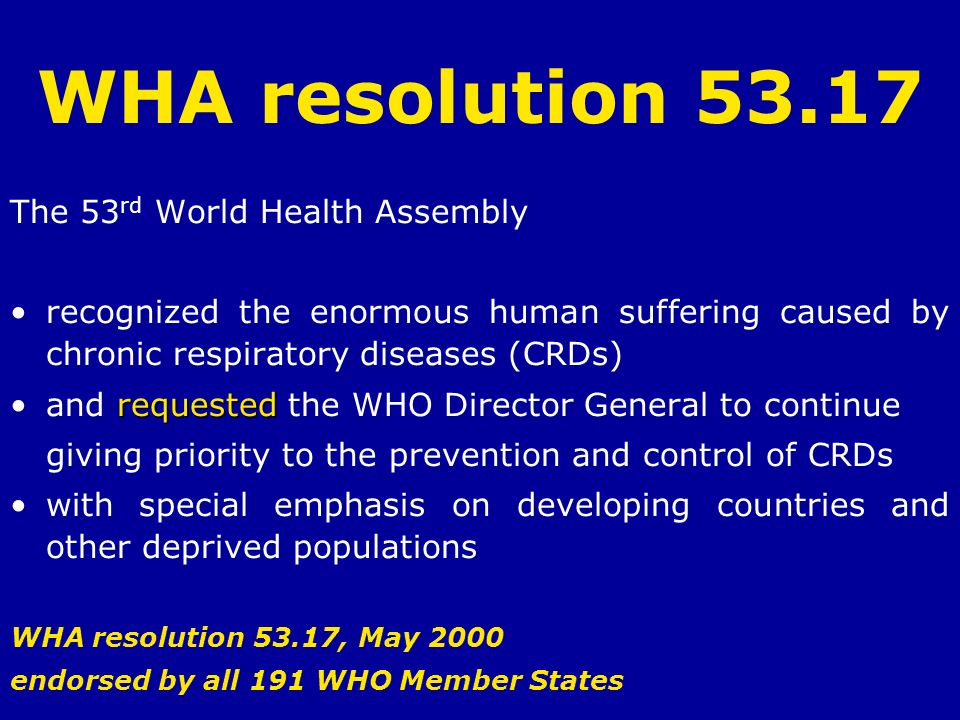 WHA resolution 53.17 The 53 rd World Health Assembly recognized the enormous human suffering caused by chronic respiratory diseases (CRDs) requestedan