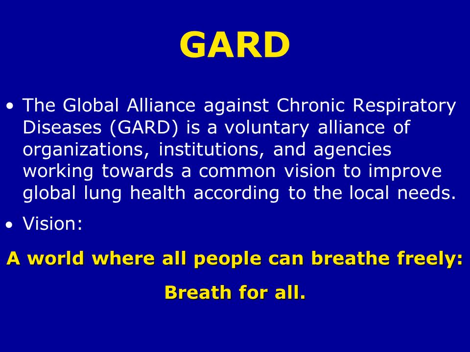 GARD The Global Alliance against Chronic Respiratory Diseases (GARD) is a voluntary alliance of organizations, institutions, and agencies working towa