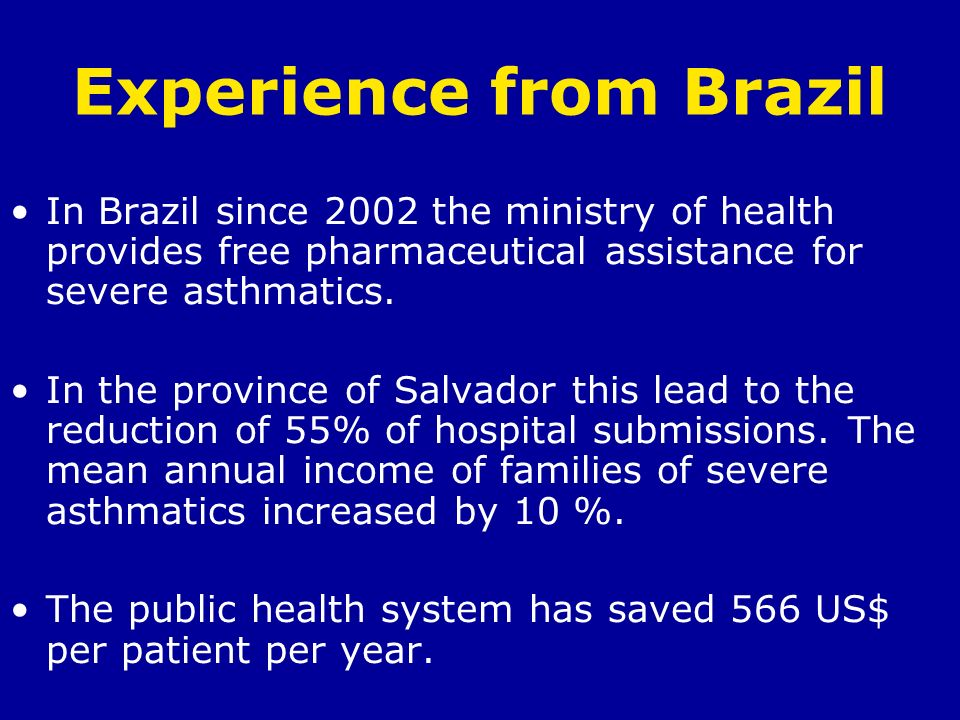 Experience from Brazil In Brazil since 2002 the ministry of health provides free pharmaceutical assistance for severe asthmatics. In the province of S