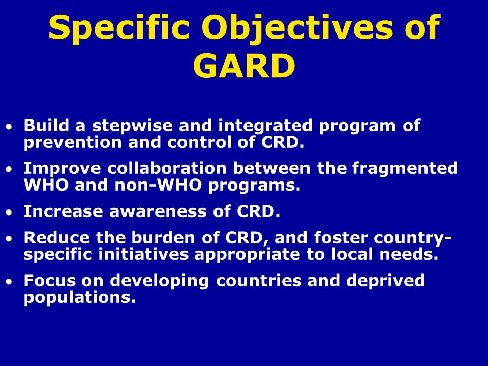 Specific Objectives of GARD Build a stepwise and integrated program of prevention and control of CRD. Improve collaboration between the fragmented WHO