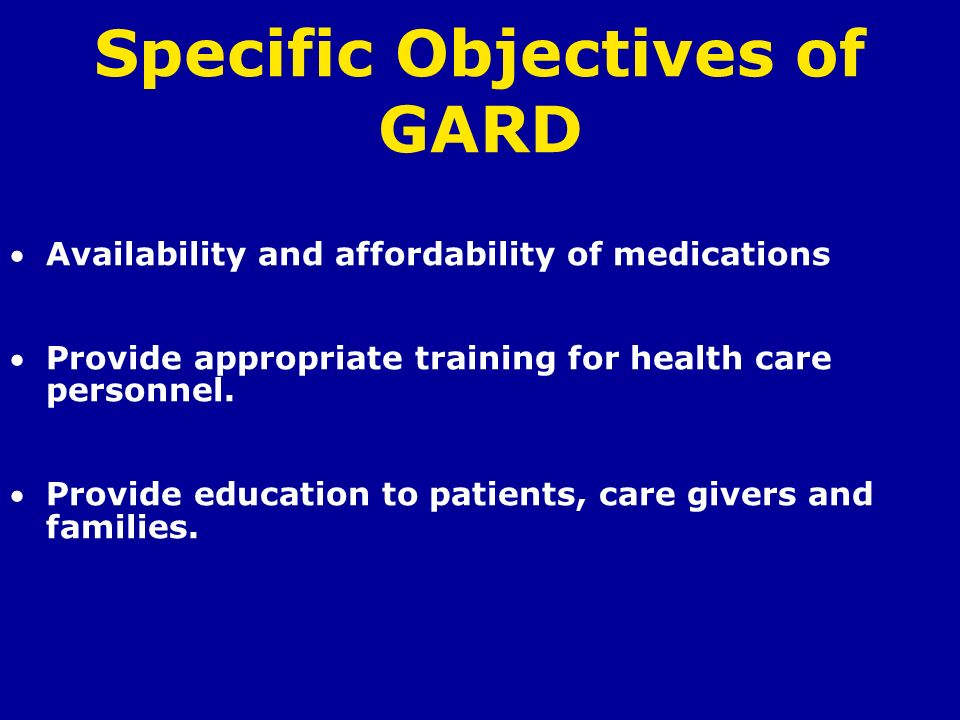 Specific Objectives of GARD Availability and affordability of medications Provide appropriate training for health care personnel. Provide education to