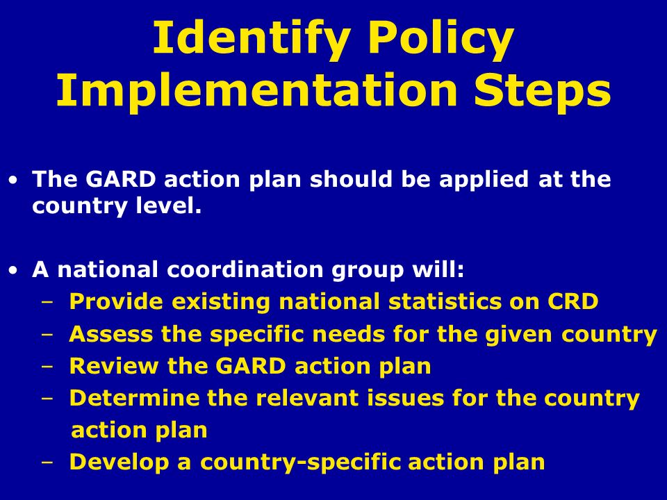 Identify Policy Implementation Steps The GARD action plan should be applied at the country level. A national coordination group will: – Provide existi