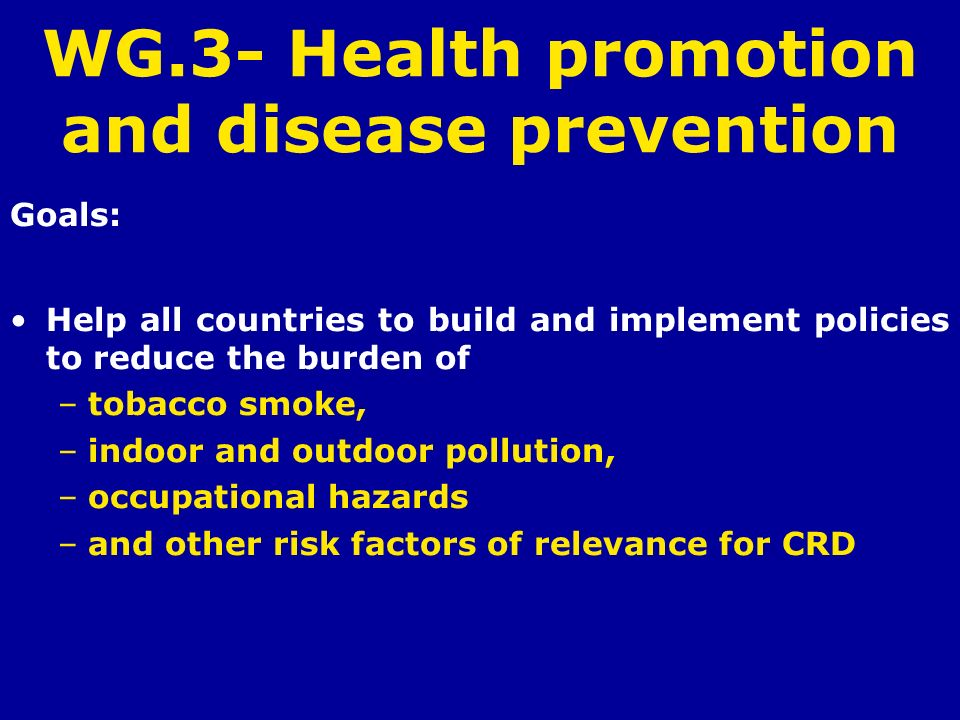 WG.3- Health promotion and disease prevention Goals: Help all countries to build and implement policies to reduce the burden of –tobacco smoke, –indoo
