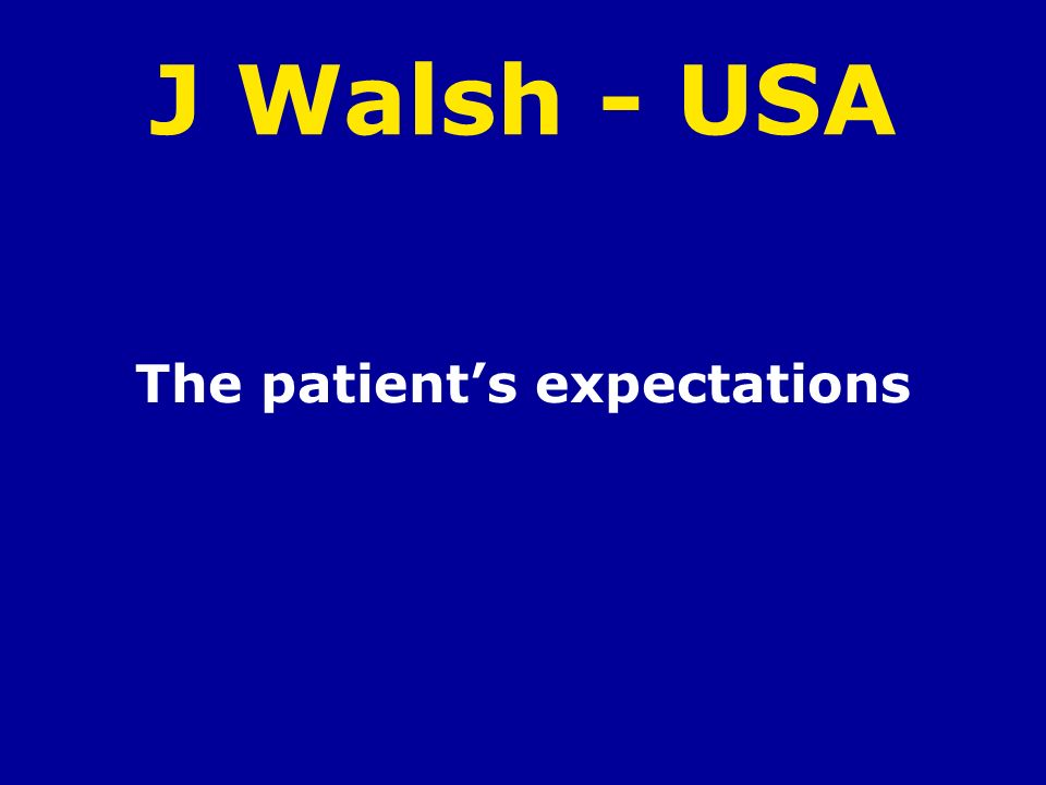 J Walsh - USA The patients expectations