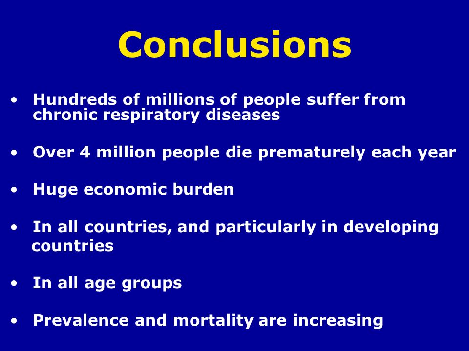 Conclusions Hundreds of millions of people suffer from chronic respiratory diseases Over 4 million people die prematurely each year Huge economic burd