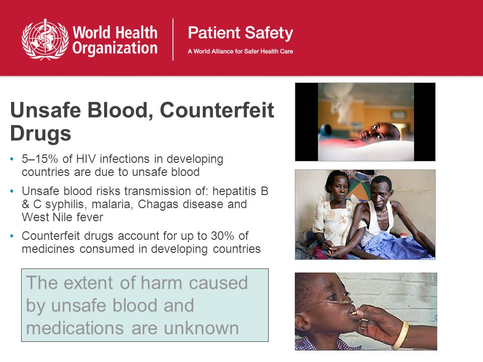 Unsafe Blood, Counterfeit Drugs 5–15% of HIV infections in developing countries are due to unsafe blood Unsafe blood risks transmission of: hepatitis B & C syphilis, malaria, Chagas disease and West Nile fever Counterfeit drugs account for up to 30% of medicines consumed in developing countries The extent of harm caused by unsafe blood and medications are unknown