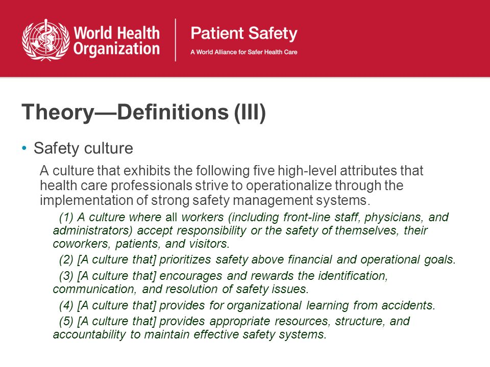 TheoryDefinitions (III) Safety culture A culture that exhibits the following five high-level attributes that health care professionals strive to operationalize through the implementation of strong safety management systems.