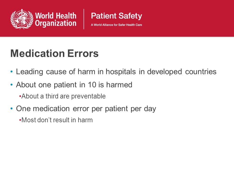 Medication Errors Leading cause of harm in hospitals in developed countries About one patient in 10 is harmed About a third are preventable One medication error per patient per day Most dont result in harm