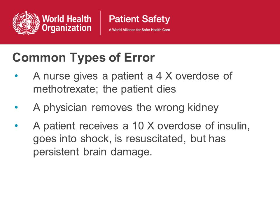 Common Types of Error A nurse gives a patient a 4 X overdose of methotrexate; the patient dies A physician removes the wrong kidney A patient receives a 10 X overdose of insulin, goes into shock, is resuscitated, but has persistent brain damage.