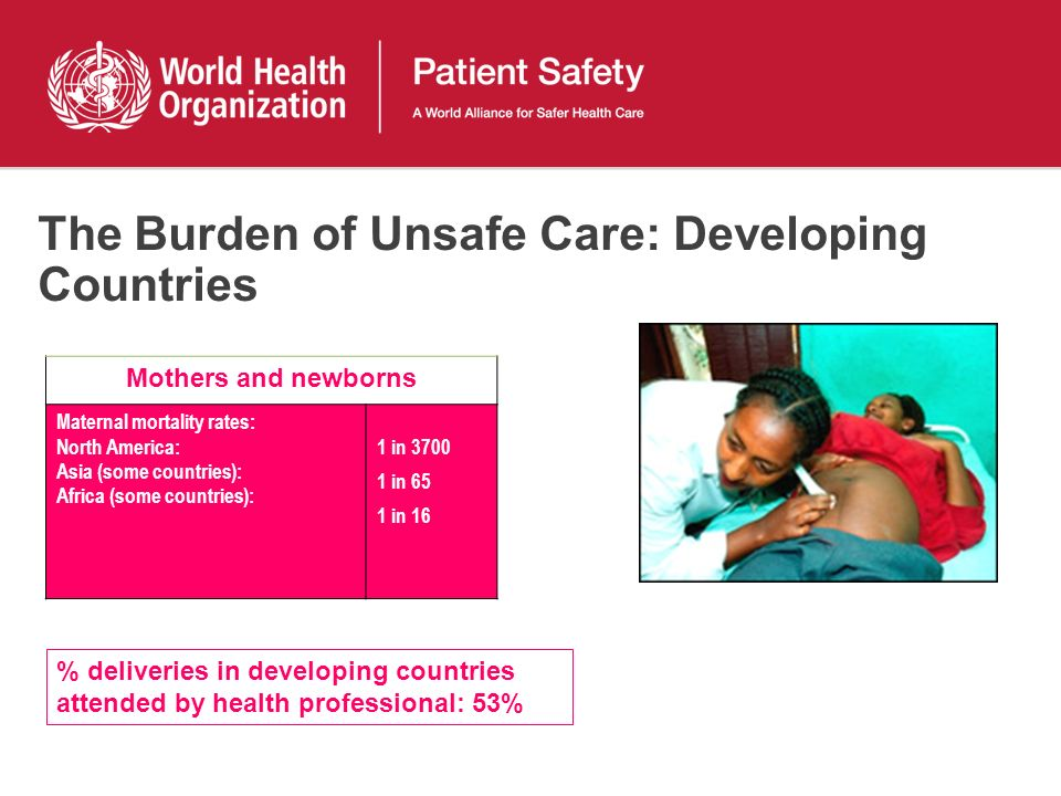 The Burden of Unsafe Care: Developing Countries Mothers and newborns Maternal mortality rates: North America: Asia (some countries): Africa (some countries): 1 in 3700 1 in 65 1 in 16 % deliveries in developing countries attended by health professional: 53%