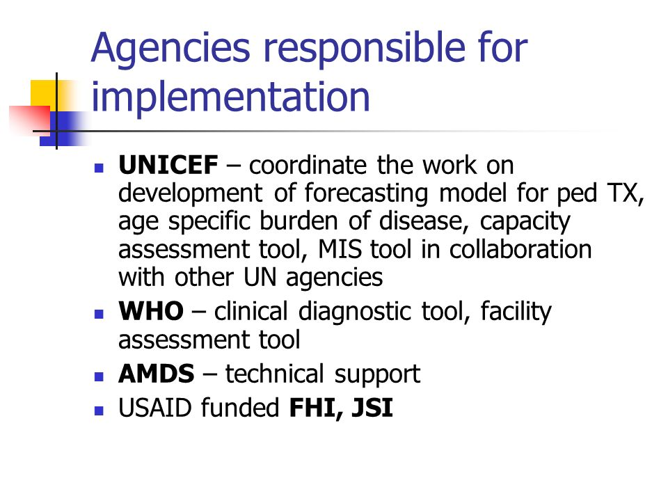 Agencies responsible for implementation UNICEF – coordinate the work on development of forecasting model for ped TX, age specific burden of disease, c