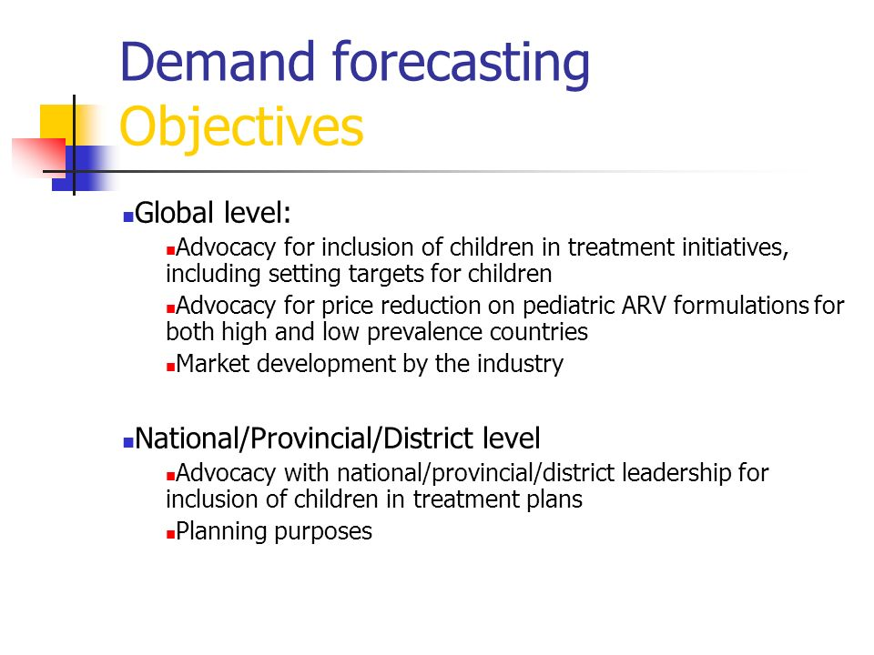 Demand forecasting Objectives Global level: Advocacy for inclusion of children in treatment initiatives, including setting targets for children Advoca