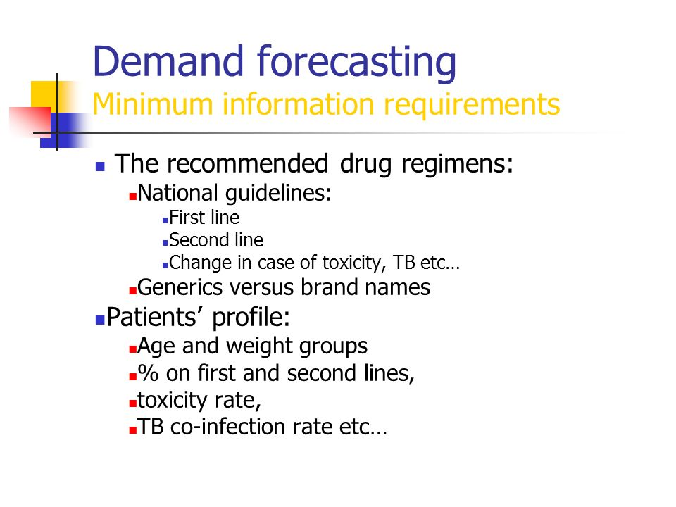 Demand forecasting Minimum information requirements The recommended drug regimens: National guidelines: First line Second line Change in case of toxic