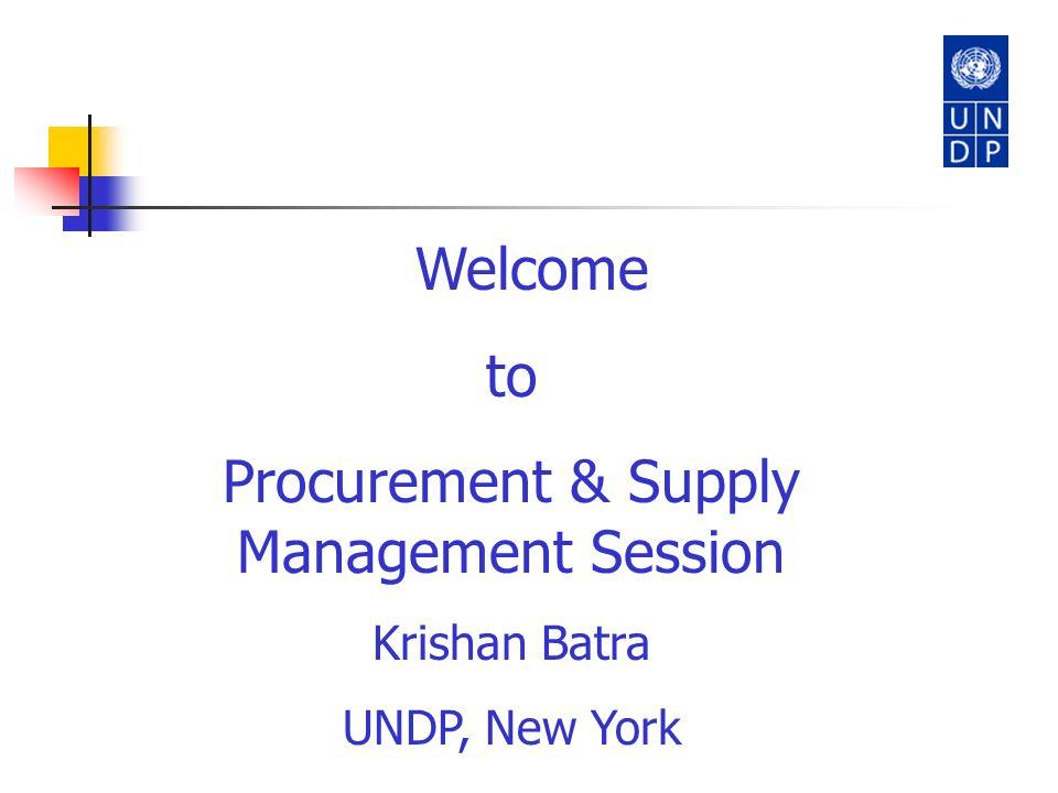 Welcome to Procurement & Supply Management Session Krishan Batra UNDP, New York