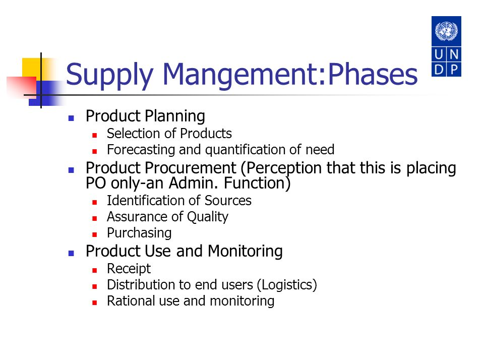 Supply Mangement:Phases Product Planning Selection of Products Forecasting and quantification of need Product Procurement (Perception that this is pla