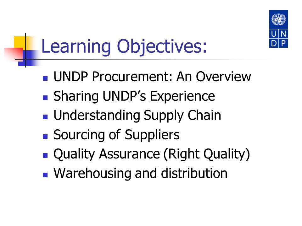 Learning Objectives: UNDP Procurement: An Overview Sharing UNDPs Experience Understanding Supply Chain Sourcing of Suppliers Quality Assurance (Right