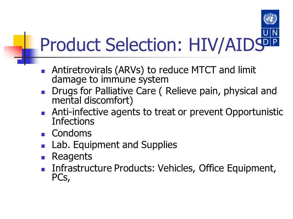 Product Selection: HIV/AIDS Antiretrovirals (ARVs) to reduce MTCT and limit damage to immune system Drugs for Palliative Care ( Relieve pain, physical
