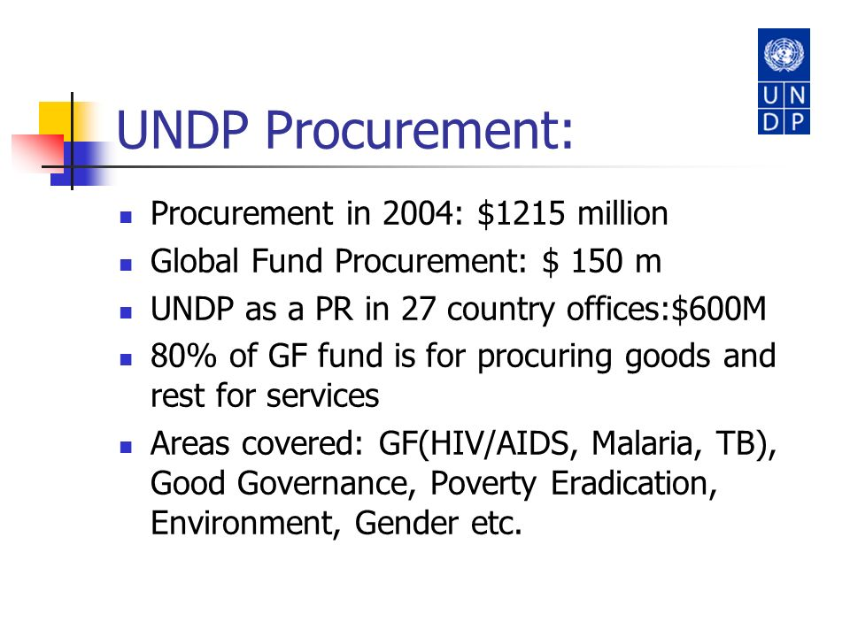 UNDP Procurement: Procurement in 2004: $1215 million Global Fund Procurement: $ 150 m UNDP as a PR in 27 country offices:$600M 80% of GF fund is for p