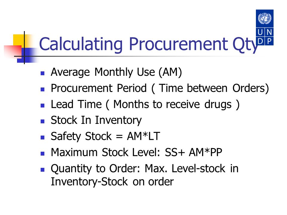 Calculating Procurement Qty Average Monthly Use (AM) Procurement Period ( Time between Orders) Lead Time ( Months to receive drugs ) Stock In Inventor