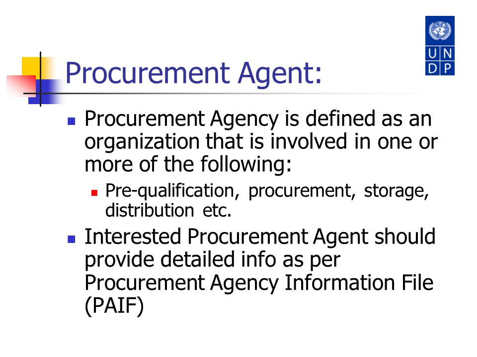 Procurement Agent: Procurement Agency is defined as an organization that is involved in one or more of the following: Pre-qualification, procurement,