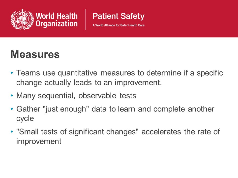 Measures Teams use quantitative measures to determine if a specific change actually leads to an improvement. Many sequential, observable tests Gather