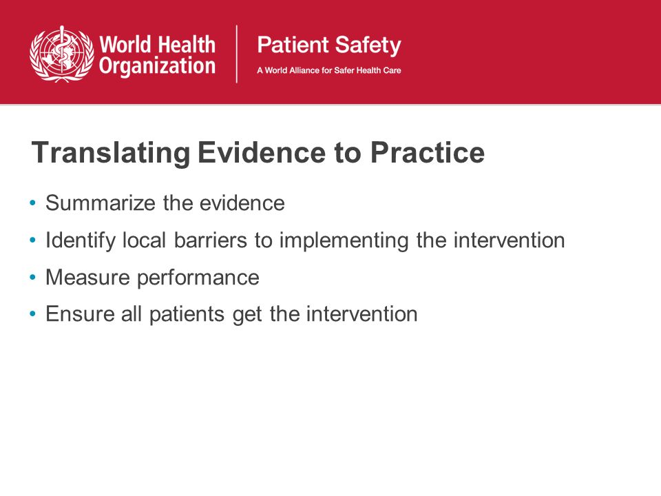 Translating Evidence to Practice Summarize the evidence Identify local barriers to implementing the intervention Measure performance Ensure all patien