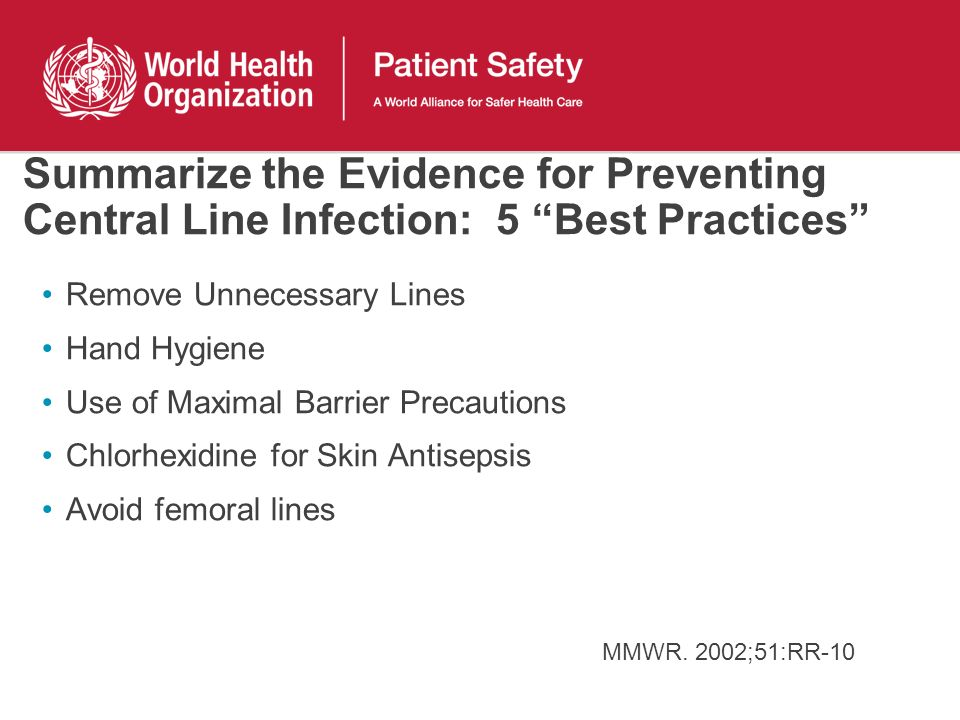 Summarize the Evidence for Preventing Central Line Infection: 5 Best Practices Remove Unnecessary Lines Hand Hygiene Use of Maximal Barrier Precaution