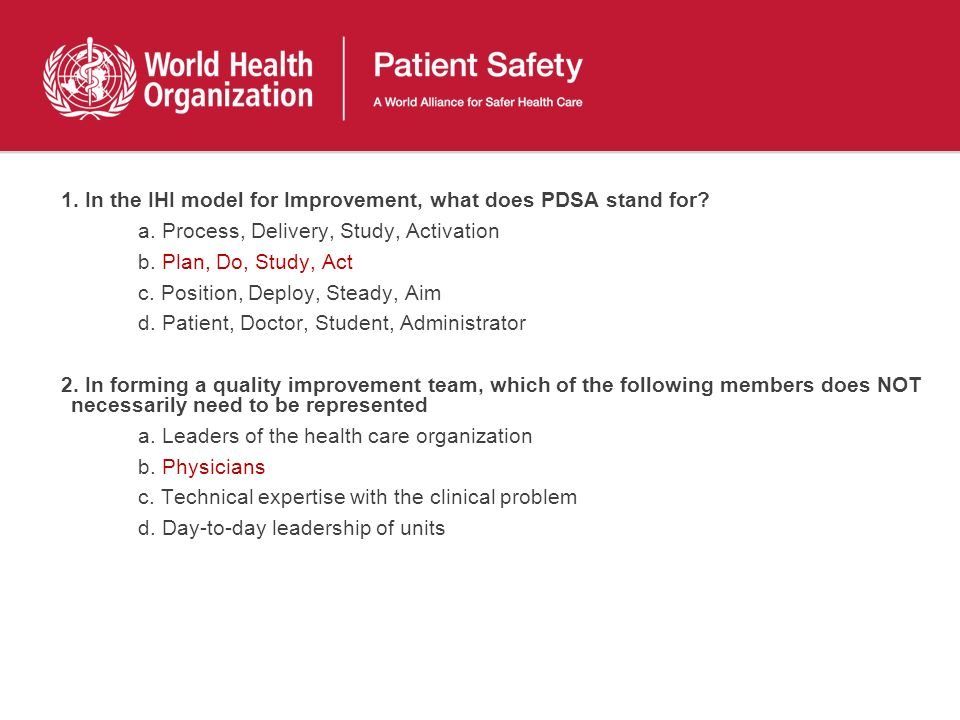 1. In the IHI model for Improvement, what does PDSA stand for? a. Process, Delivery, Study, Activation b. Plan, Do, Study, Act c. Position, Deploy, St