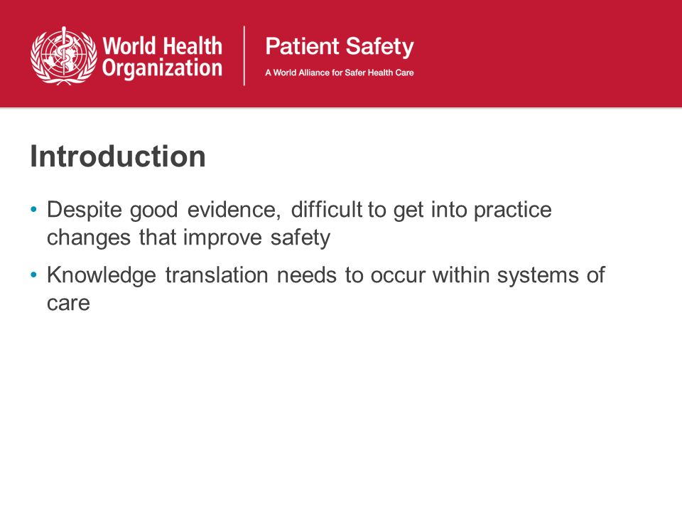 Introduction Despite good evidence, difficult to get into practice changes that improve safety Knowledge translation needs to occur within systems of