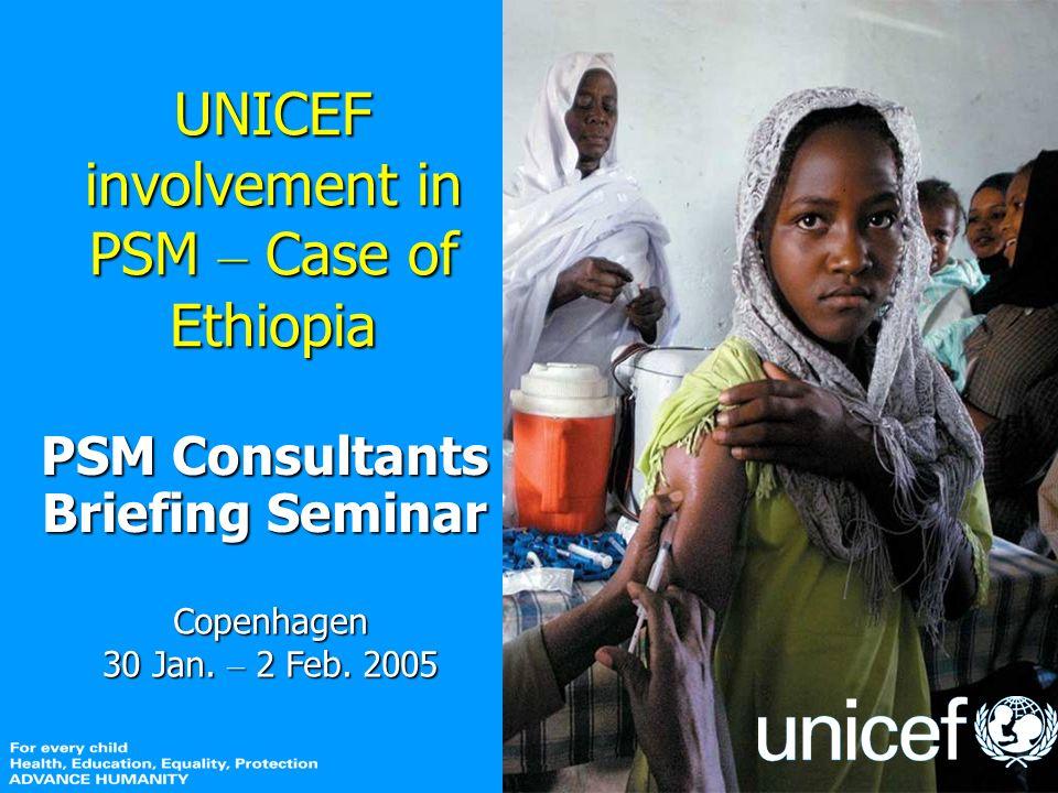 UNICEF involvement in PSM – Case of Ethiopia PSM Consultants Briefing Seminar Copenhagen 30 Jan.