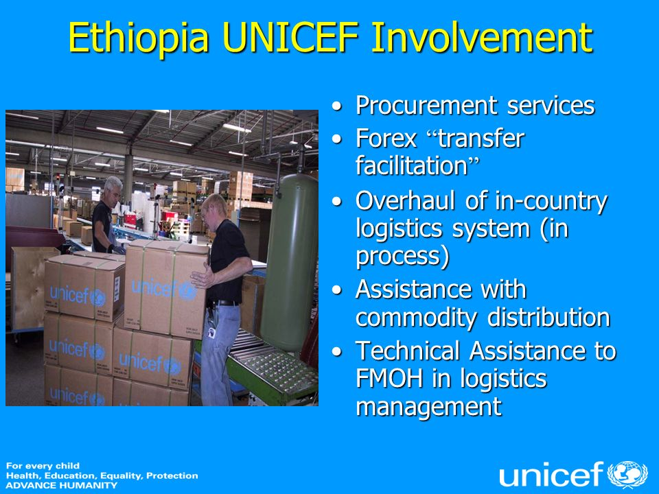 Ethiopia UNICEF Involvement Procurement servicesProcurement services Forex transfer facilitationForex transfer facilitation Overhaul of in-country logistics system (in process)Overhaul of in-country logistics system (in process) Assistance with commodity distributionAssistance with commodity distribution Technical Assistance to FMOH in logistics managementTechnical Assistance to FMOH in logistics management