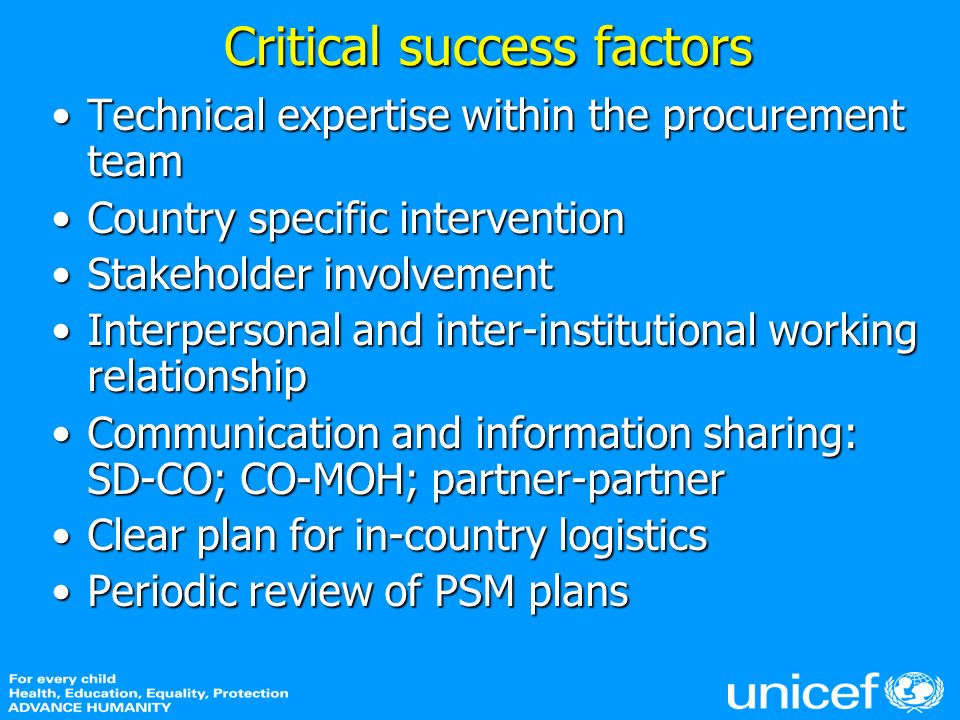 Critical success factors Technical expertise within the procurement teamTechnical expertise within the procurement team Country specific interventionCountry specific intervention Stakeholder involvementStakeholder involvement Interpersonal and inter-institutional working relationshipInterpersonal and inter-institutional working relationship Communication and information sharing: SD-CO; CO-MOH; partner-partnerCommunication and information sharing: SD-CO; CO-MOH; partner-partner Clear plan for in-country logisticsClear plan for in-country logistics Periodic review of PSM plansPeriodic review of PSM plans