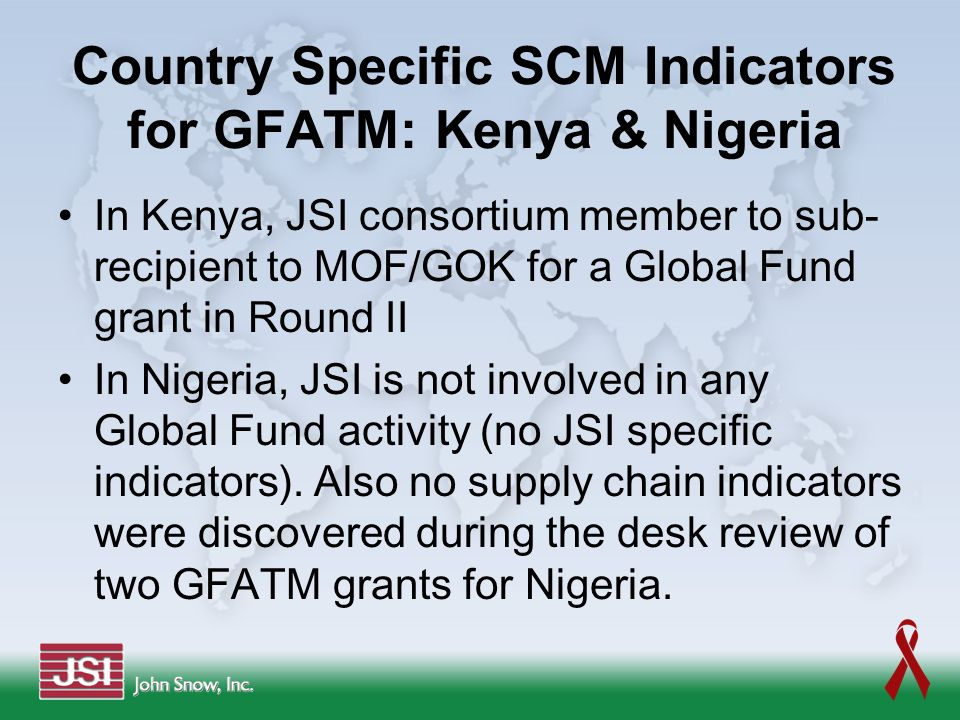 Country Specific SCM Indicators for GFATM: Kenya & Nigeria In Kenya, JSI consortium member to sub- recipient to MOF/GOK for a Global Fund grant in Rou