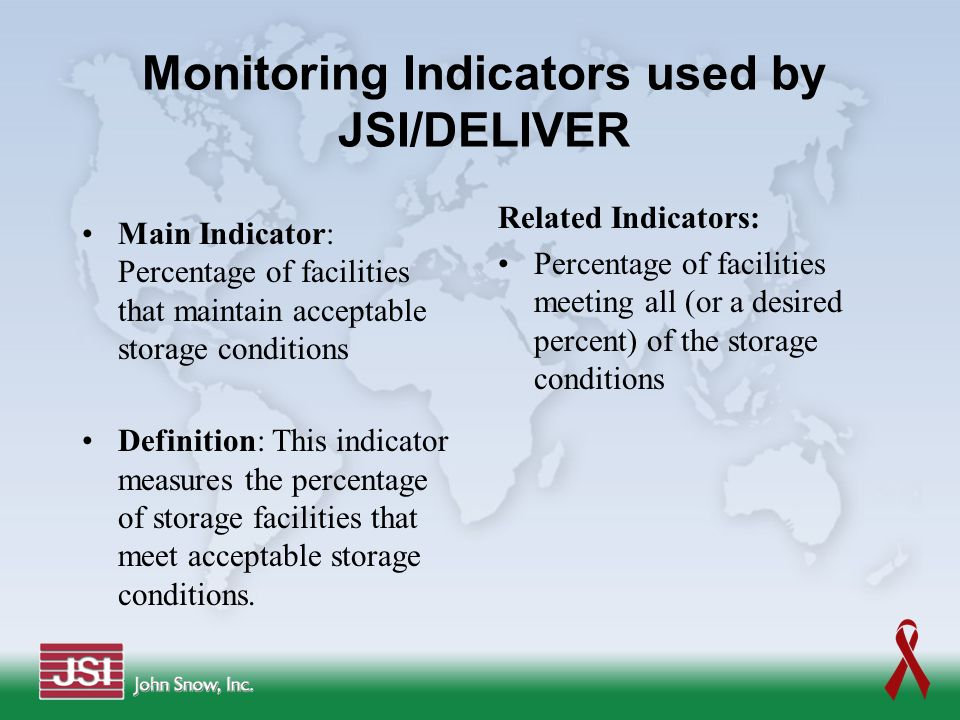 Monitoring Indicators used by JSI/DELIVER Main Indicator: Percentage of facilities that maintain acceptable storage conditions Definition: This indica