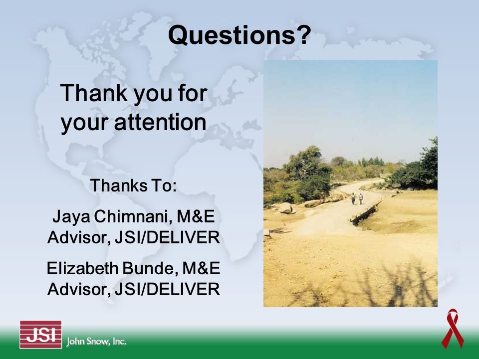 Questions? Thank you for your attention Thanks To: Jaya Chimnani, M&E Advisor, JSI/DELIVER Elizabeth Bunde, M&E Advisor, JSI/DELIVER