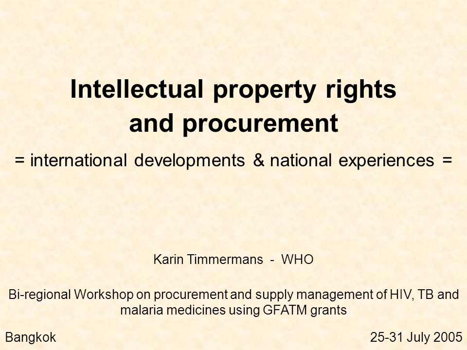 Intellectual property rights and procurement = international developments & national experiences = Bi-regional Workshop on procurement and supply management of HIV, TB and malaria medicines using GFATM grants Bangkok25-31 July 2005 Karin Timmermans - WHO