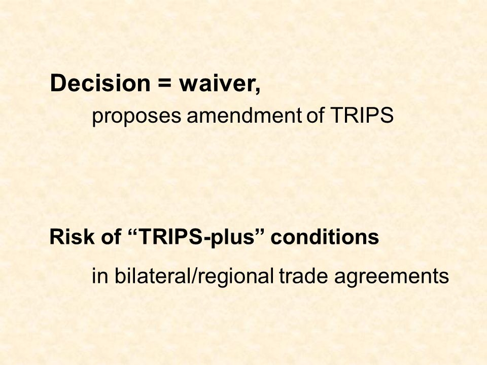 Decision = waiver, proposes amendment of TRIPS Risk of TRIPS-plus conditions in bilateral/regional trade agreements