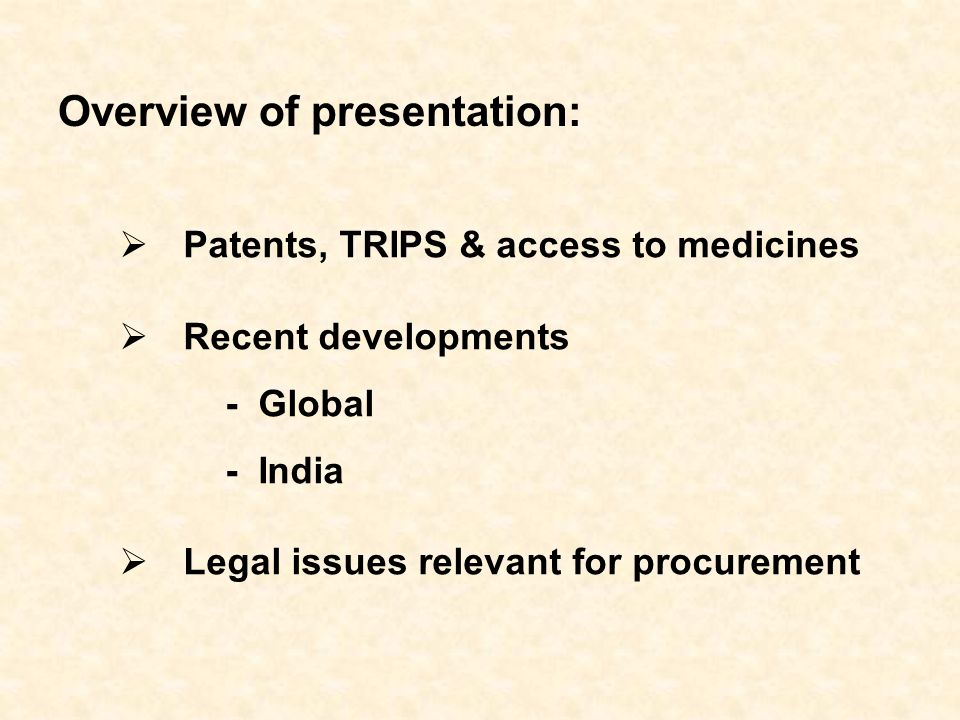 Patents, TRIPS & access to medicines Recent developments - Global - India Legal issues relevant for procurement Overview of presentation:
