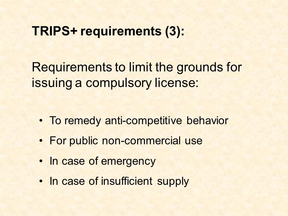 To remedy anti-competitive behavior For public non-commercial use In case of emergency In case of insufficient supply TRIPS+ requirements (3): Requirements to limit the grounds for issuing a compulsory license: