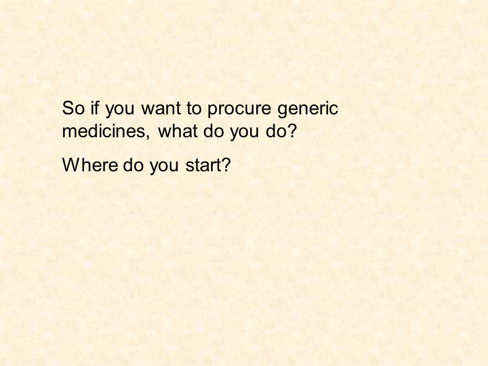 So if you want to procure generic medicines, what do you do Where do you start