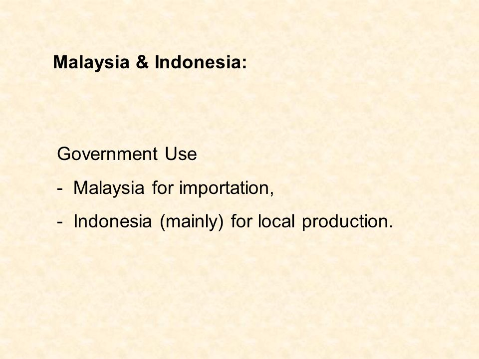 Malaysia & Indonesia: Government Use - Malaysia for importation, - Indonesia (mainly) for local production.