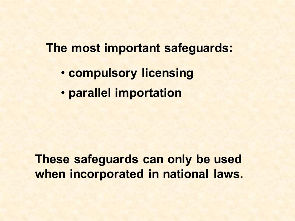 The most important safeguards: compulsory licensing parallel importation These safeguards can only be used when incorporated in national laws.