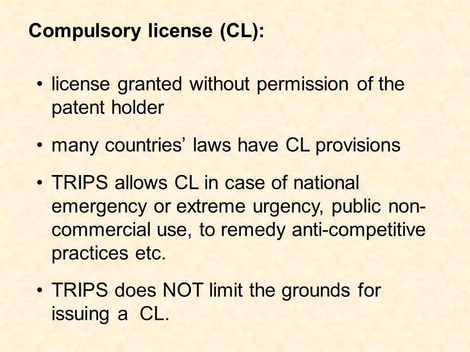 license granted without permission of the patent holder many countries laws have CL provisions TRIPS allows CL in case of national emergency or extreme urgency, public non- commercial use, to remedy anti-competitive practices etc.