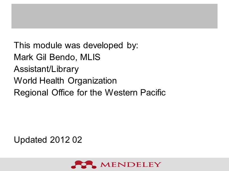 This module was developed by: Mark Gil Bendo, MLIS Assistant/Library World Health Organization Regional Office for the Western Pacific Updated 2012 02