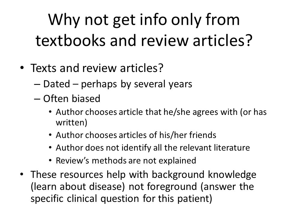 Why not get info only from textbooks and review articles? Texts and review articles? – Dated – perhaps by several years – Often biased Author chooses