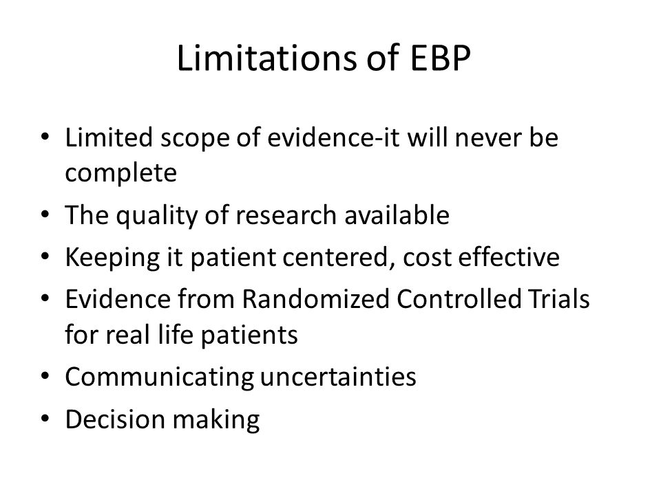 Limitations of EBP Limited scope of evidence-it will never be complete The quality of research available Keeping it patient centered, cost effective E
