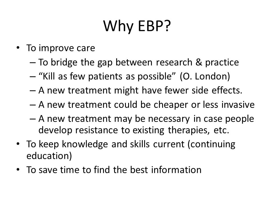 Why EBP? To improve care – To bridge the gap between research & practice – Kill as few patients as possible (O. London) – A new treatment might have f